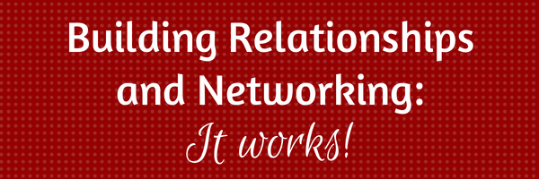 Building Relationships and Networking: It works.